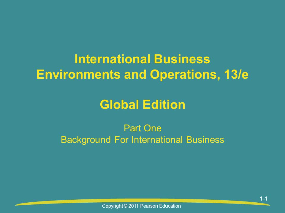 1-1 International Business Environments and Operations, 13/e Global Edition Part One Background For International Business Copyright © 2011 Pearson Education