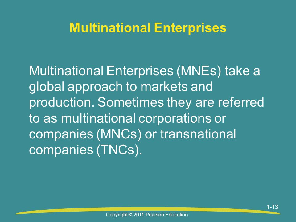 1-13 Multinational Enterprises Multinational Enterprises (MNEs) take a global approach to markets and production.