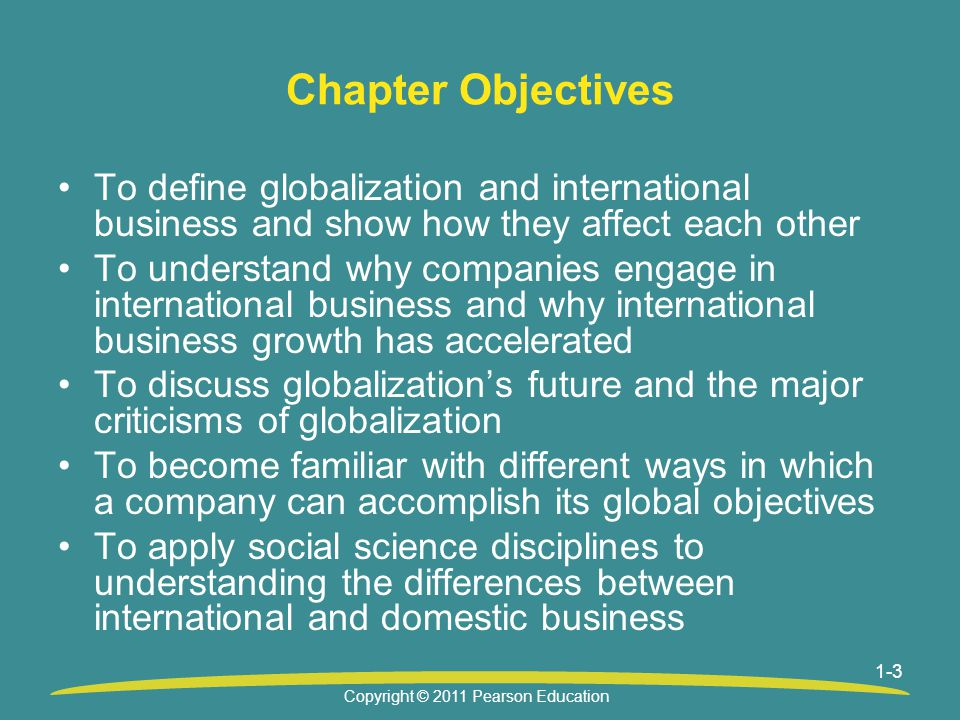 1-3 Chapter Objectives To define globalization and international business and show how they affect each other To understand why companies engage in international business and why international business growth has accelerated To discuss globalization's future and the major criticisms of globalization To become familiar with different ways in which a company can accomplish its global objectives To apply social science disciplines to understanding the differences between international and domestic business Copyright © 2011 Pearson Education