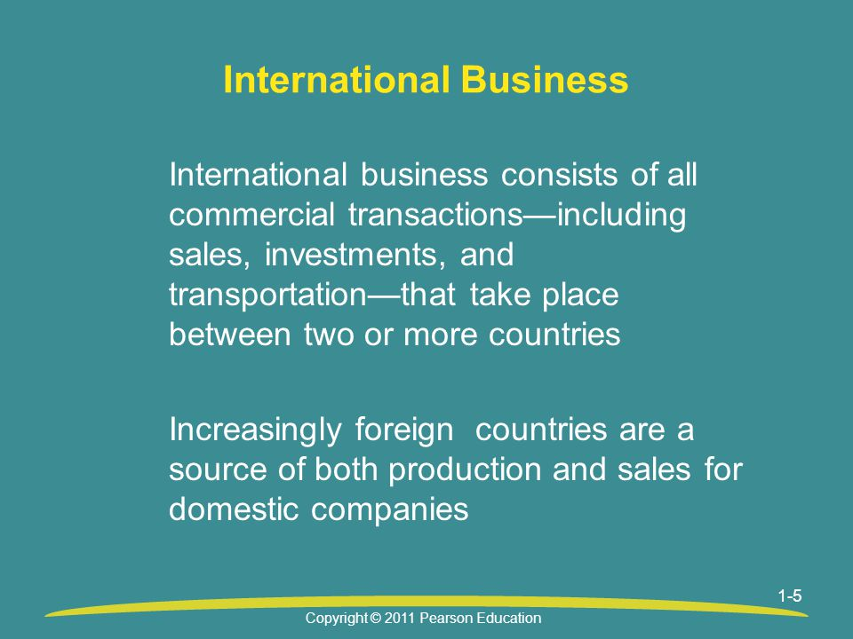 1-5 International Business International business consists of all commercial transactions—including sales, investments, and transportation—that take place between two or more countries Increasingly foreign countries are a source of both production and sales for domestic companies Copyright © 2011 Pearson Education