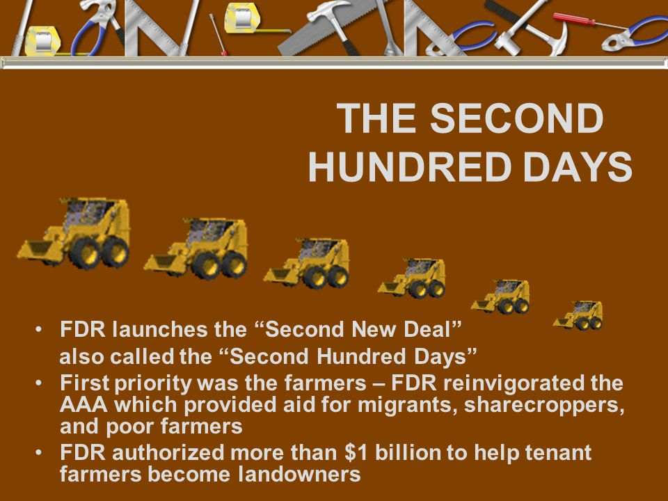 THE SECOND HUNDRED DAYS FDR launches the Second New Deal also called the Second Hundred Days First priority was the farmers – FDR reinvigorated the AAA which provided aid for migrants, sharecroppers, and poor farmers FDR authorized more than $1 billion to help tenant farmers become landowners