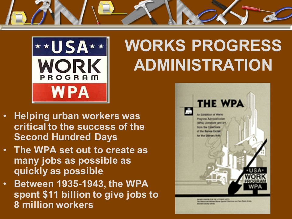 WORKS PROGRESS ADMINISTRATION Helping urban workers was critical to the success of the Second Hundred Days The WPA set out to create as many jobs as possible as quickly as possible Between 1935-1943, the WPA spent $11 billion to give jobs to 8 million workers