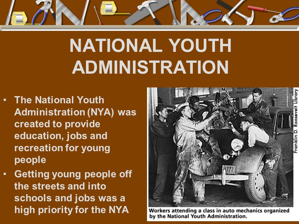 NATIONAL YOUTH ADMINISTRATION The National Youth Administration (NYA) was created to provide education, jobs and recreation for young people Getting young people off the streets and into schools and jobs was a high priority for the NYA