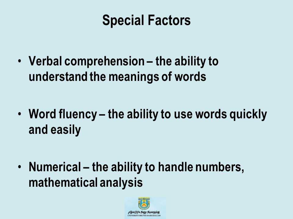 Special Factors Verbal comprehension – the ability to understand the meanings of words Word fluency – the ability to use words quickly and easily Nume