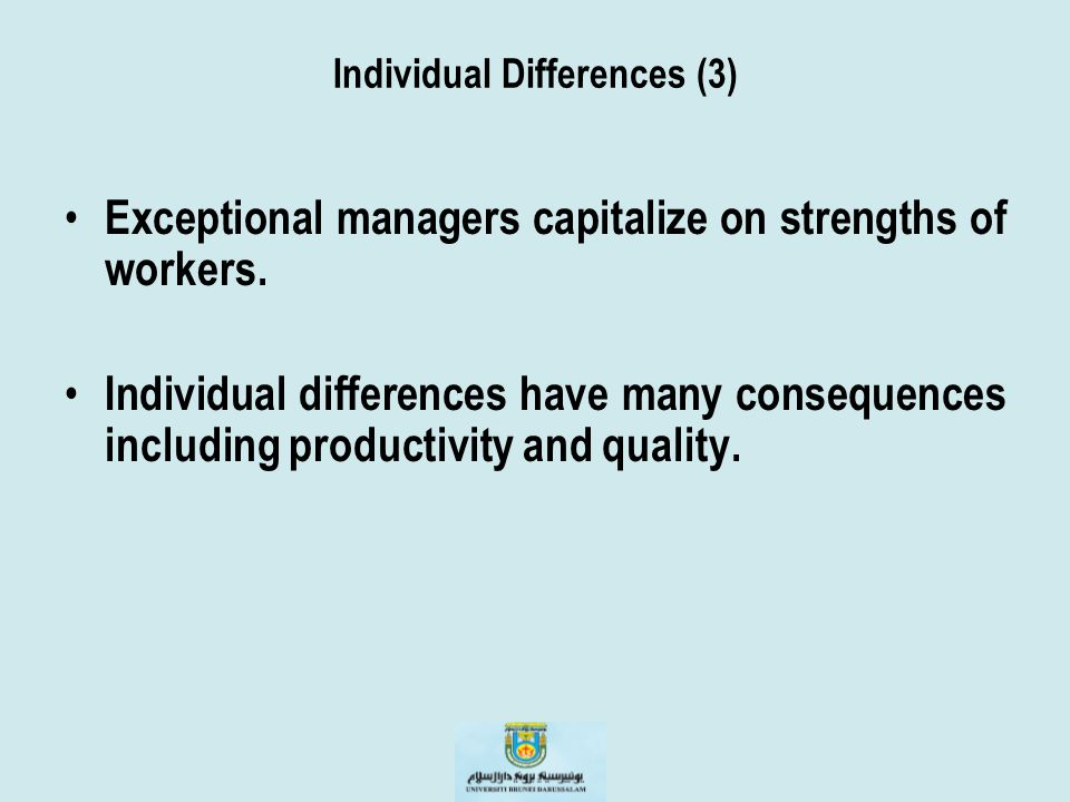 Individual Differences (3) Exceptional managers capitalize on strengths of workers. Individual differences have many consequences including productivi