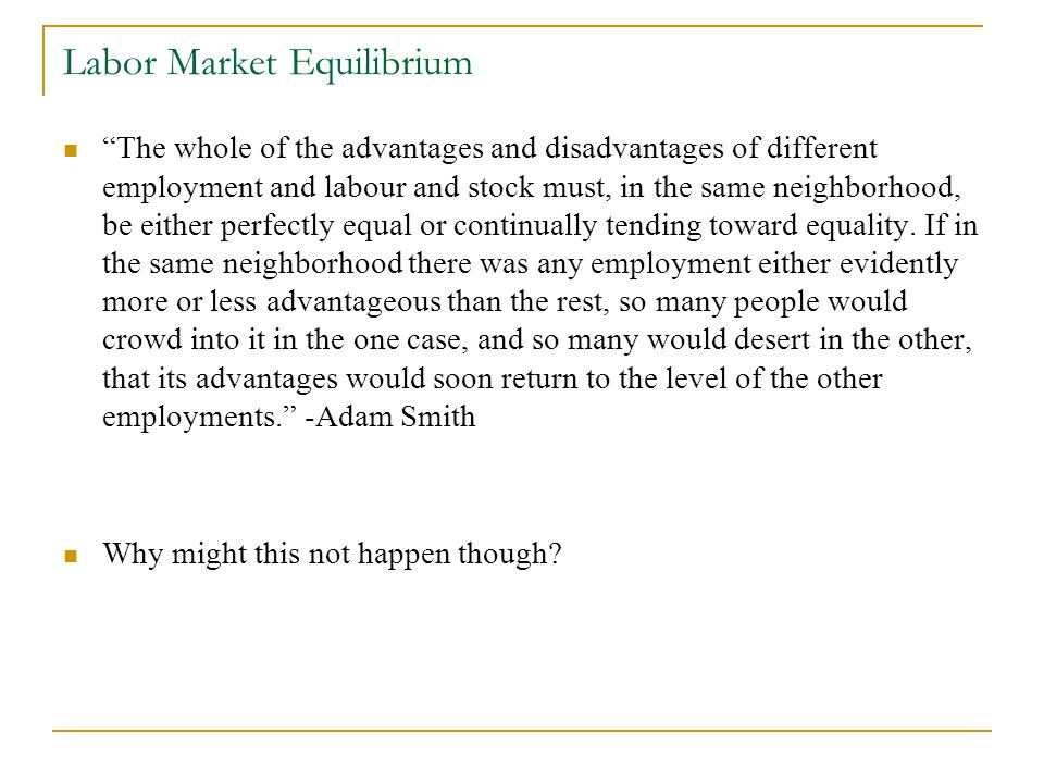 Labor Market Equilibrium The whole of the advantages and disadvantages of different employment and labour and stock must, in the same neighborhood, be either perfectly equal or continually tending toward equality.