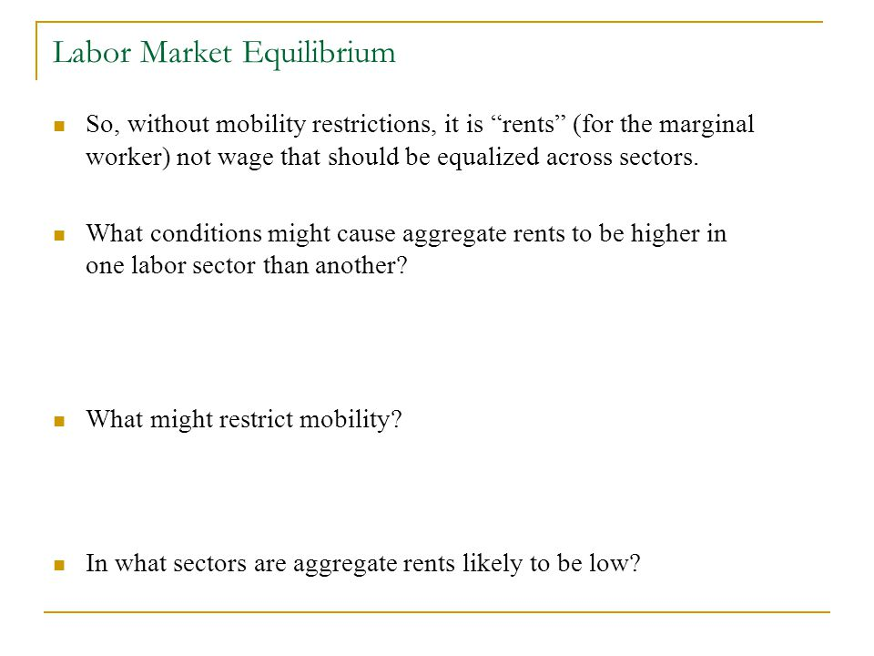 Labor Market Equilibrium So, without mobility restrictions, it is rents (for the marginal worker) not wage that should be equalized across sectors.