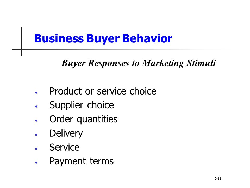 Business Buyer Behavior Buyer Responses to Marketing Stimuli Product or service choice Supplier choice Order quantities Delivery Service Payment terms