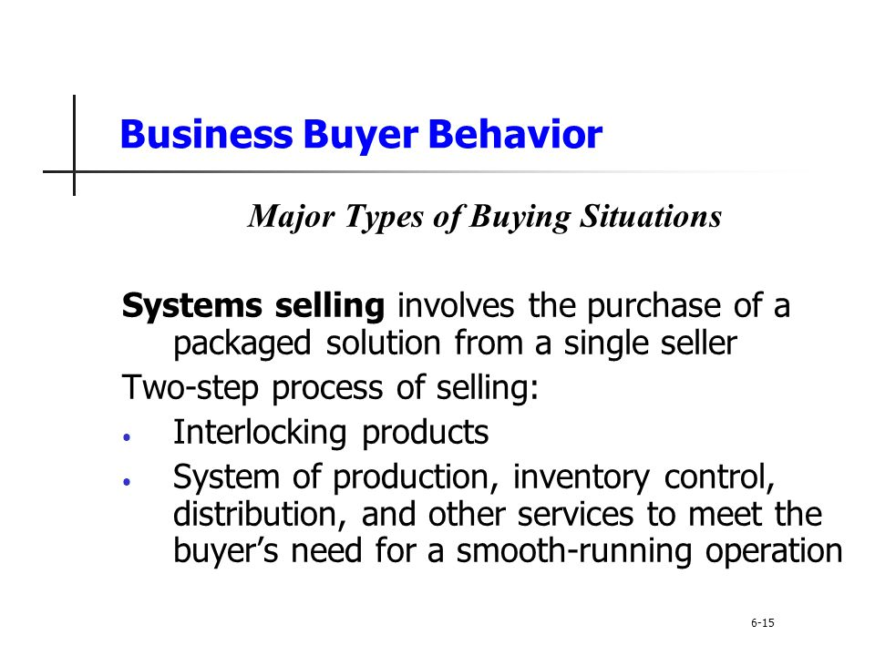 Business Buyer Behavior Major Types of Buying Situations Systems selling involves the purchase of a packaged solution from a single seller Two-step pr