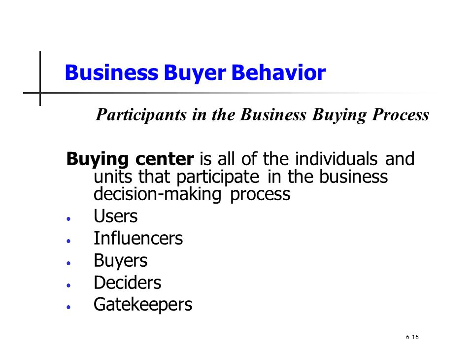 Business Buyer Behavior Participants in the Business Buying Process Buying center is all of the individuals and units that participate in the business