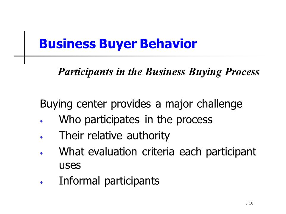 Business Buyer Behavior Participants in the Business Buying Process Buying center provides a major challenge Who participates in the process Their rel