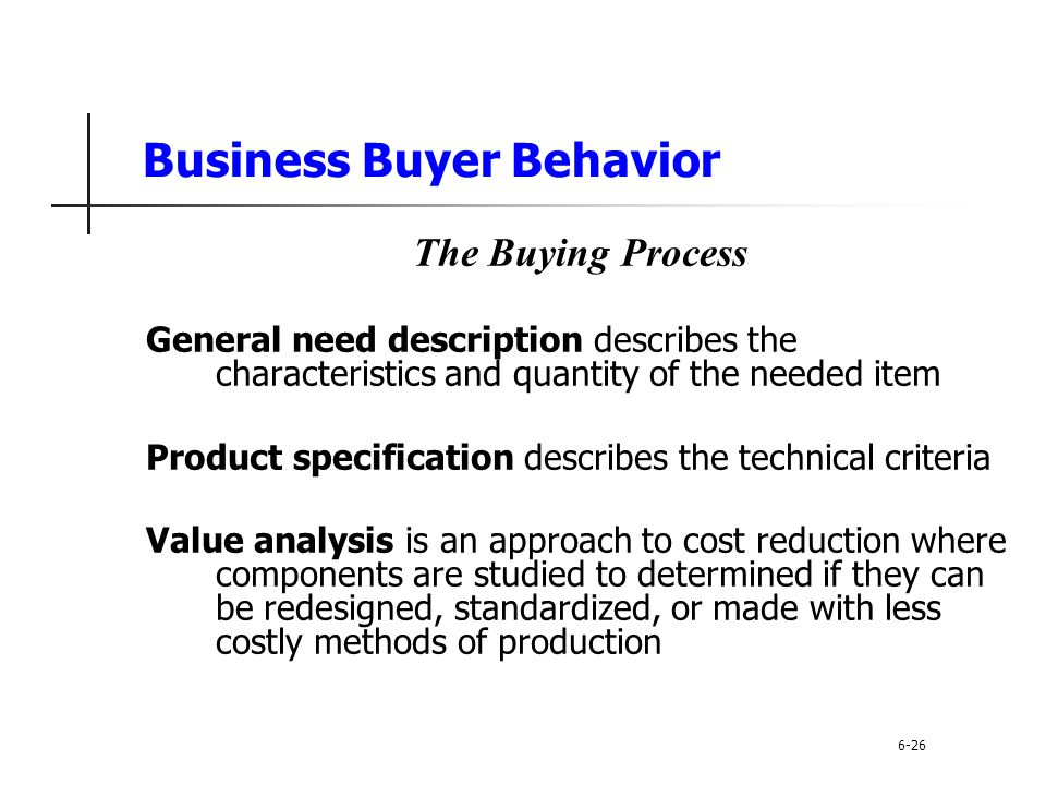 Business Buyer Behavior The Buying Process General need description describes the characteristics and quantity of the needed item Product specificatio