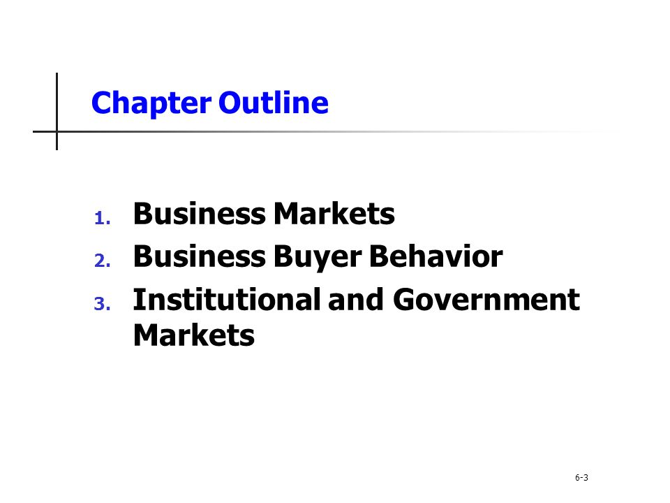 Chapter Outline 1. Business Markets 2. Business Buyer Behavior 3. Institutional and Government Markets 6-3