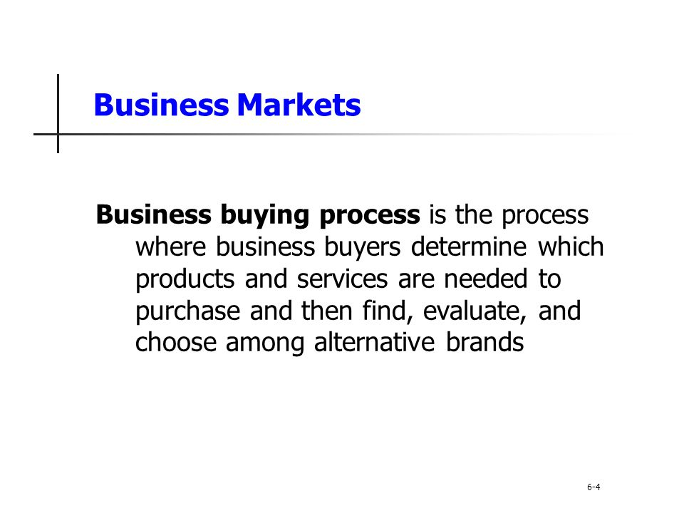 Business Buyer Behavior Problem recognition occurs when someone in the company recognizes a problem or need Internal stimuli Need for new product or production equipment External stimuli Idea from a trade show or advertising 6-25