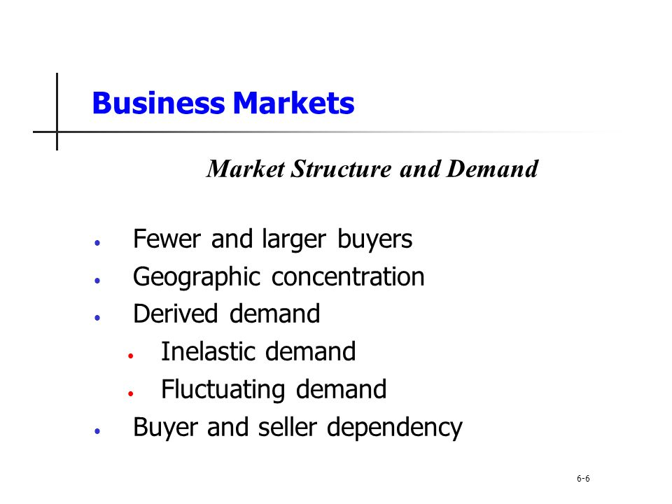 Business Markets Market Structure and Demand Fewer and larger buyers Geographic concentration Derived demand Inelastic demand Fluctuating demand Buyer
