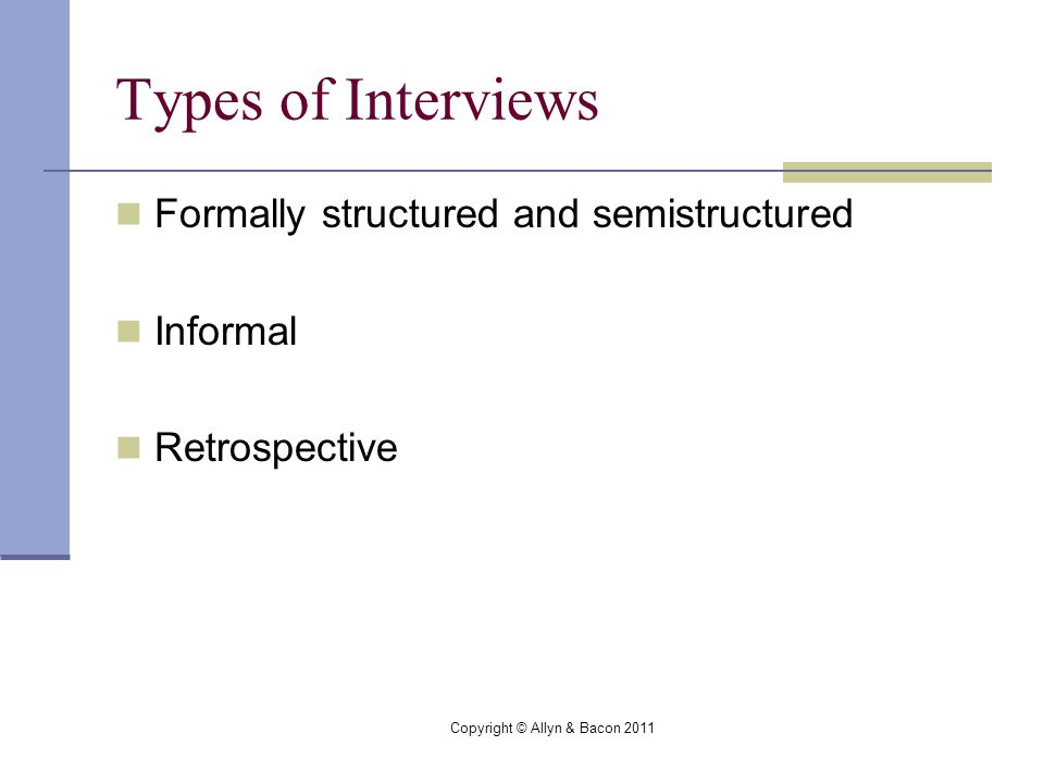 Copyright © Allyn & Bacon 2011 Types of Interviews Formally structured and semistructured Informal Retrospective