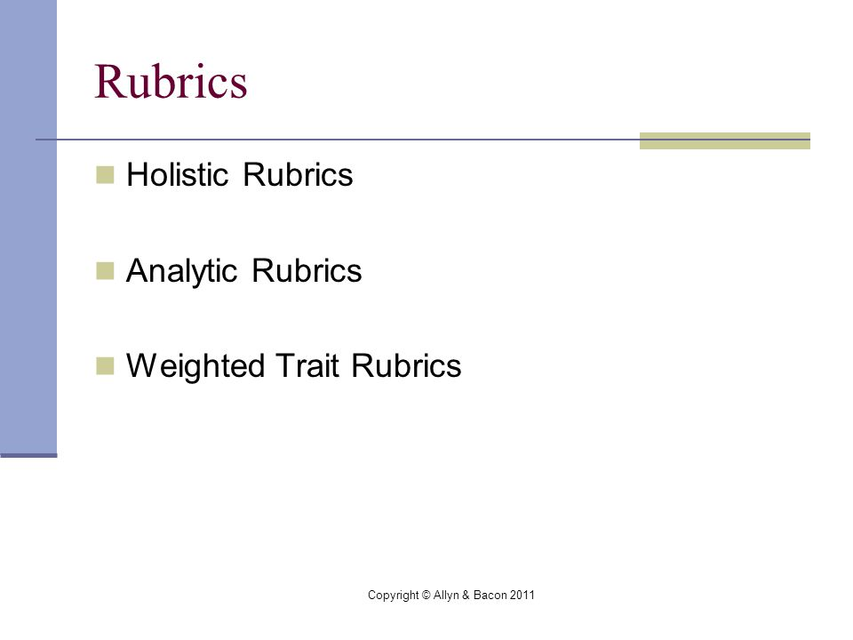 Copyright © Allyn & Bacon 2011 Rubrics Holistic Rubrics Analytic Rubrics Weighted Trait Rubrics