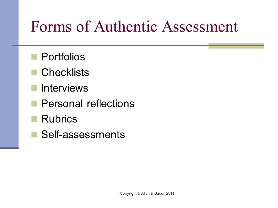 Copyright © Allyn & Bacon 2011 Forms of Authentic Assessment Portfolios Checklists Interviews Personal reflections Rubrics Self-assessments