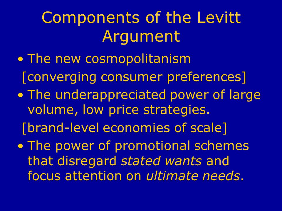 Components of the Levitt Argument The new cosmopolitanism [converging consumer preferences] The underappreciated power of large volume, low price strategies.