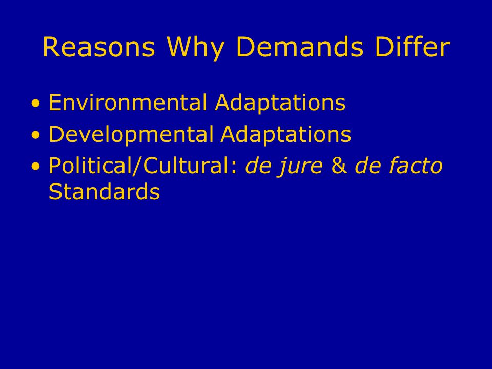 Reasons Why Demands Differ Environmental Adaptations Developmental Adaptations Political/Cultural: de jure & de facto Standards