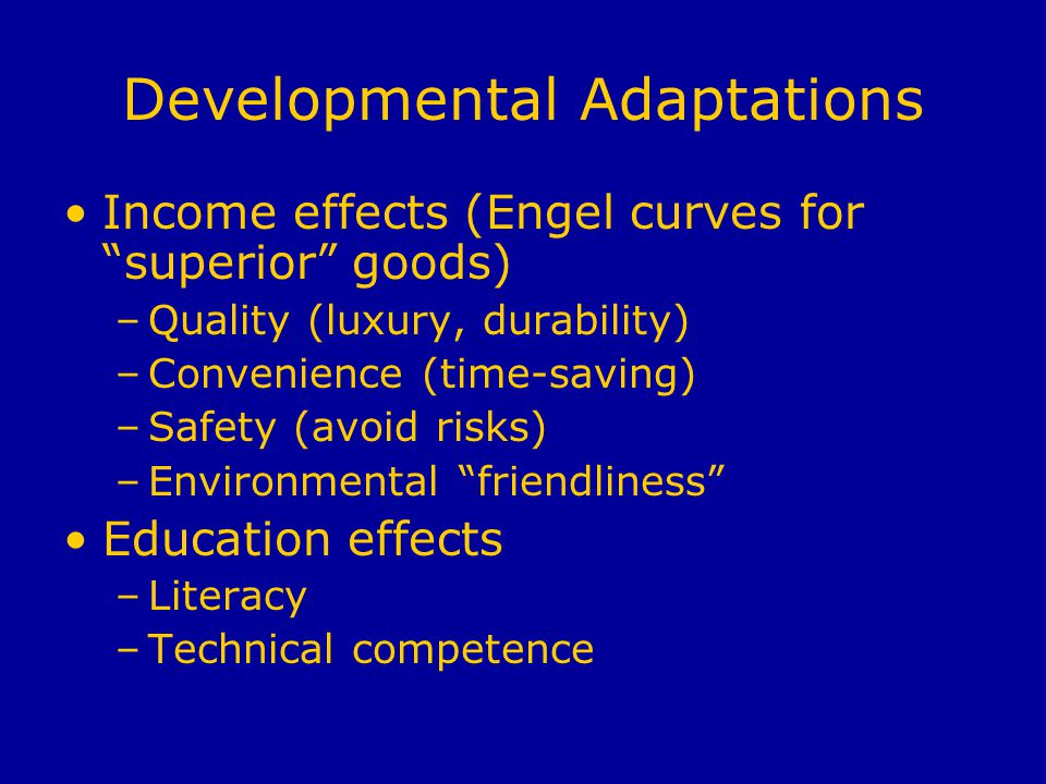 Developmental Adaptations Income effects (Engel curves for superior goods) –Quality (luxury, durability) –Convenience (time-saving) –Safety (avoid risks) –Environmental friendliness Education effects –Literacy –Technical competence