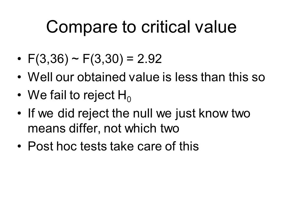 Compare to critical value F(3,36) ~ F(3,30) = 2.92 Well our obtained value is less than this so We fail to reject H 0 If we did reject the null we just know two means differ, not which two Post hoc tests take care of this