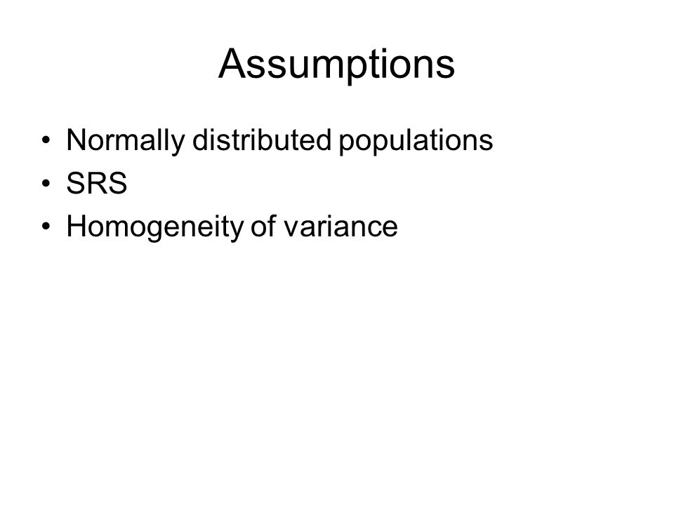 Assumptions Normally distributed populations SRS Homogeneity of variance