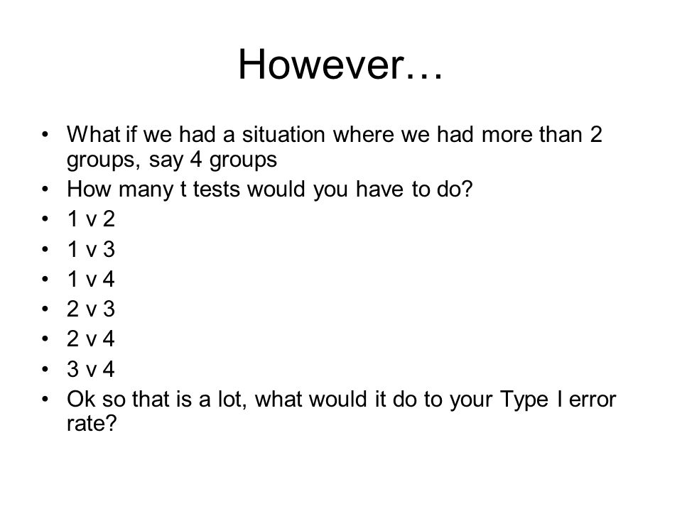 However… What if we had a situation where we had more than 2 groups, say 4 groups How many t tests would you have to do.