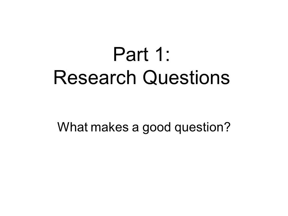 Part 1: Research Questions What makes a good question