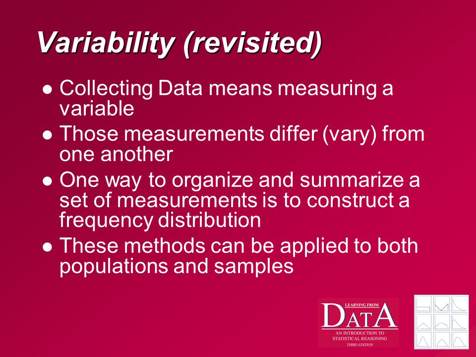 Variability (revisited) Collecting Data means measuring a variable Those measurements differ (vary) from one another One way to organize and summarize a set of measurements is to construct a frequency distribution These methods can be applied to both populations and samples