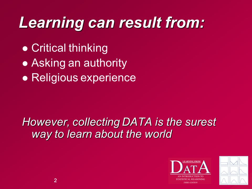 2 Learning can result from: Critical thinking Asking an authority Religious experience However, collecting DATA is the surest way to learn about the world