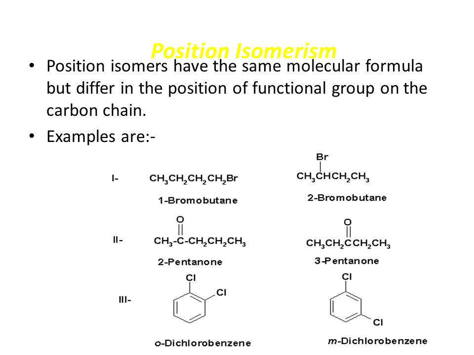 Position Isomerism Position isomers have the same molecular formula but differ in the position of functional group on the carbon chain. Examples are:-