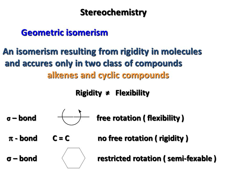 Stereochemistry Geometric isomerism An isomerism resulting from rigidity in molecules and accures only in two class of compounds and accures only in t