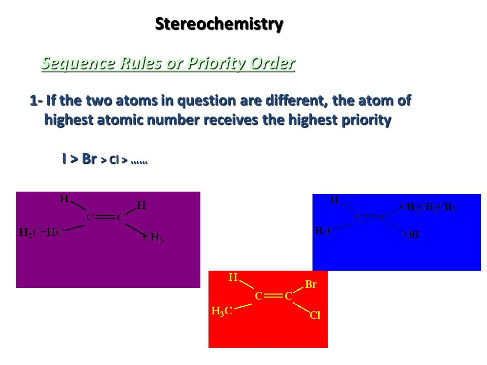 Stereochemistry Sequence Rules or Priority Order 1- If the two atoms in question are different, the atom of highest atomic number receives the highest