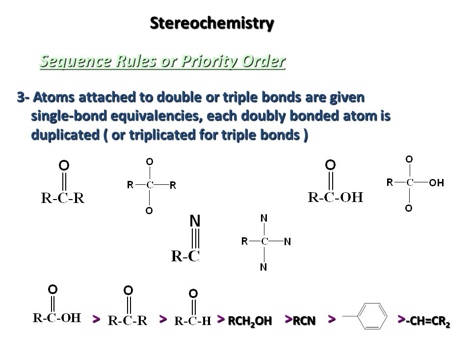 Stereochemistry Sequence Rules or Priority Order 3- Atoms attached to double or triple bonds are given single-bond equivalencies, each doubly bonded a