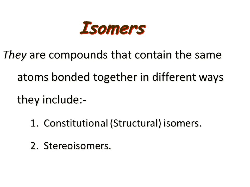 They are compounds that contain the same atoms bonded together in different ways they include:- 1. Constitutional (Structural) isomers. 2. Stereoisome