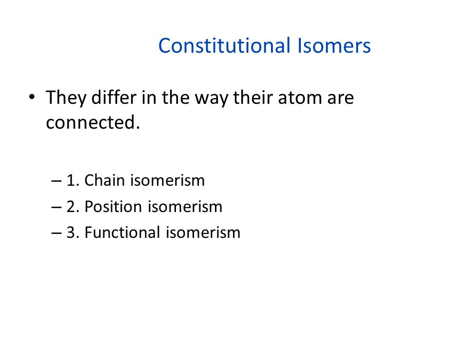 Constitutional Isomers They differ in the way their atom are connected. – 1. Chain isomerism – 2. Position isomerism – 3. Functional isomerism