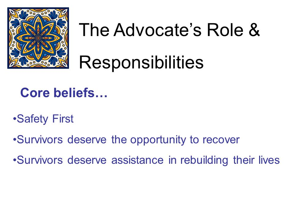 The Advocate's Role & Responsibilities Safety First Survivors deserve the opportunity to recover Survivors deserve assistance in rebuilding their lives Core beliefs…