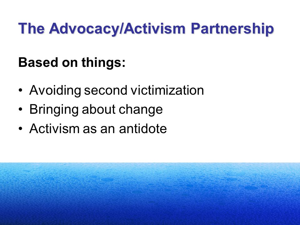 The Advocacy/Activism Partnership Based on things: Avoiding second victimization Bringing about change Activism as an antidote