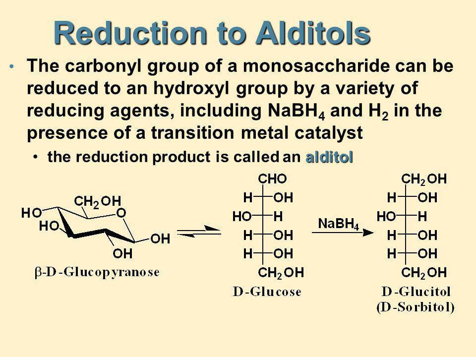 Reduction to Alditols The carbonyl group of a monosaccharide can be reduced to an hydroxyl group by a variety of reducing agents, including NaBH 4 and