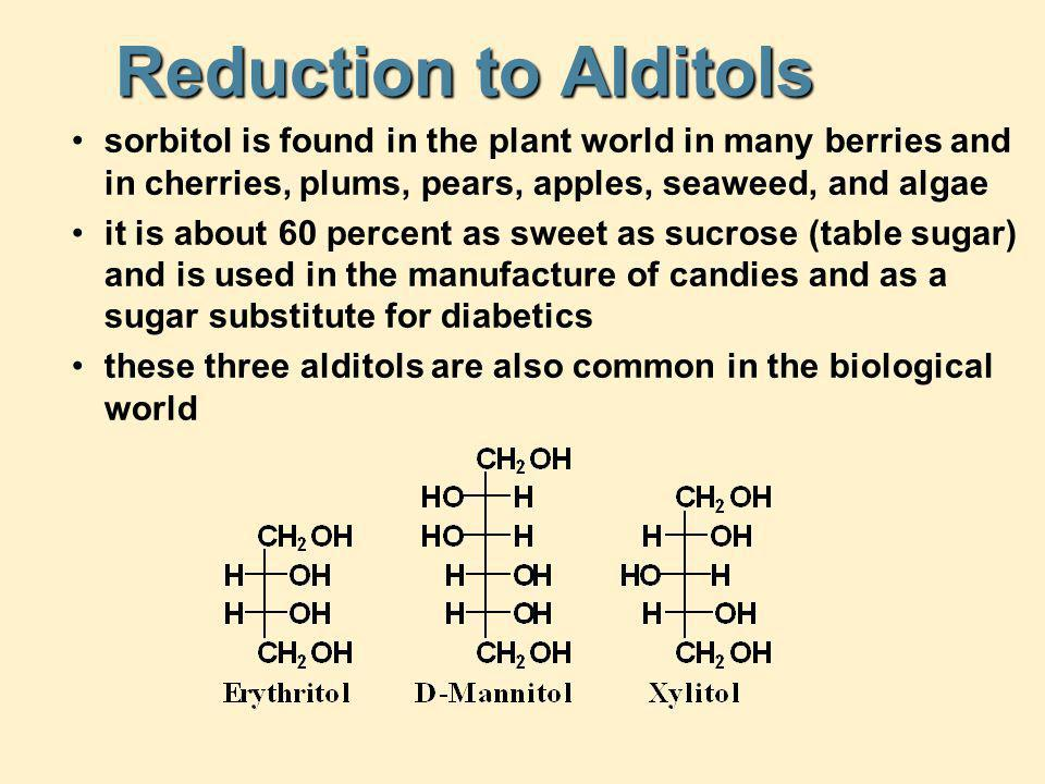 Reduction to Alditols sorbitol is found in the plant world in many berries and in cherries, plums, pears, apples, seaweed, and algae it is about 60 pe