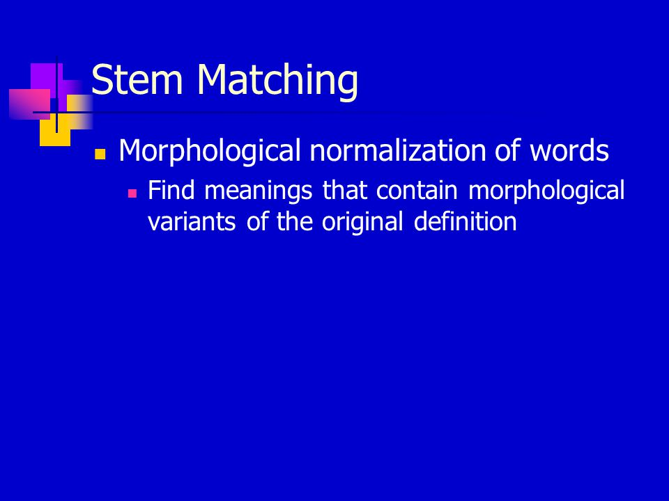 Stem Matching Morphological normalization of words Find meanings that contain morphological variants of the original definition
