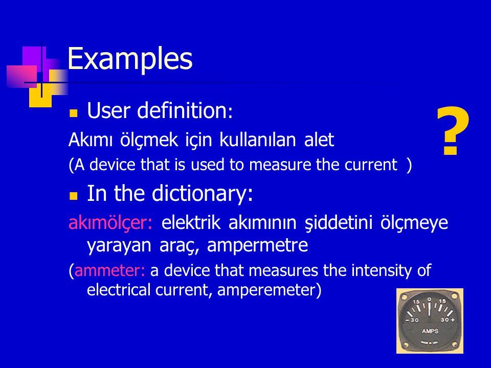 Examples User definition : Akımı ölçmek için kullanılan alet (A device that is used to measure the currenta) In the dictionary: akımölçer: elektrik ak