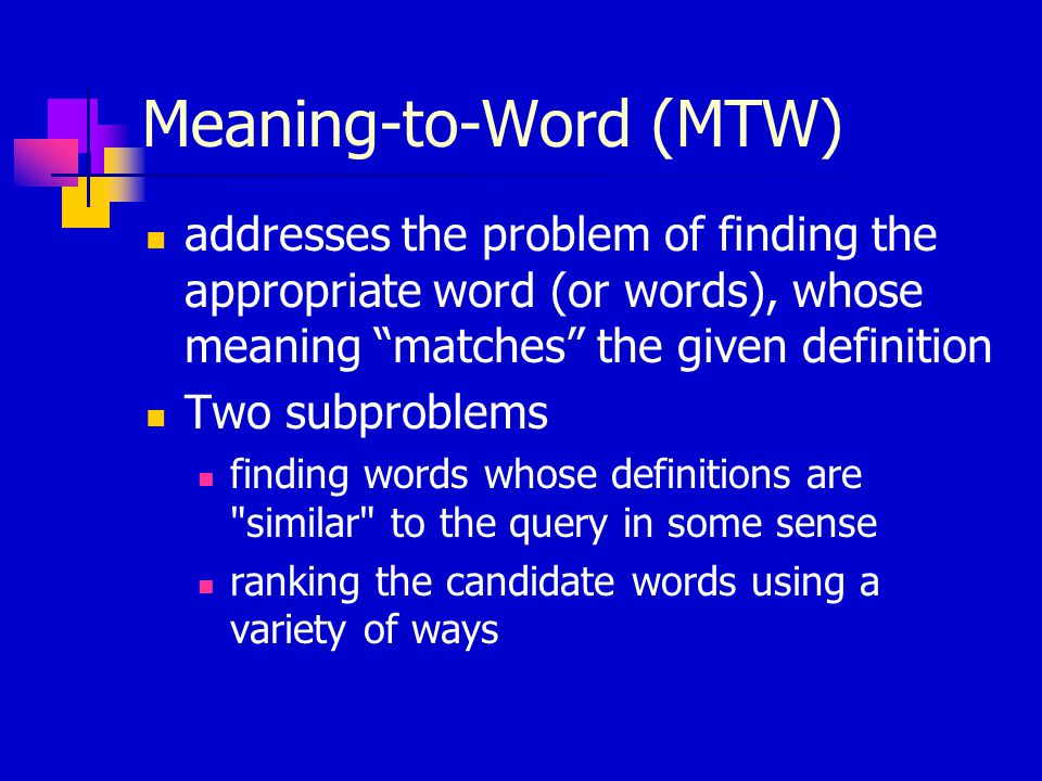 Meaning-to-Word (MTW) addresses the problem of finding the appropriate word (or words), whose meaning matches the given definition Two subproblems finding words whose definitions are similar to the query in some sense ranking the candidate words using a variety of ways