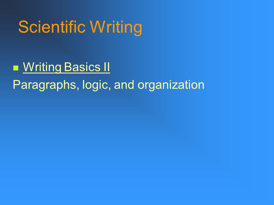 Scientific Writing Writing Basics II Paragraphs, logic, and organization