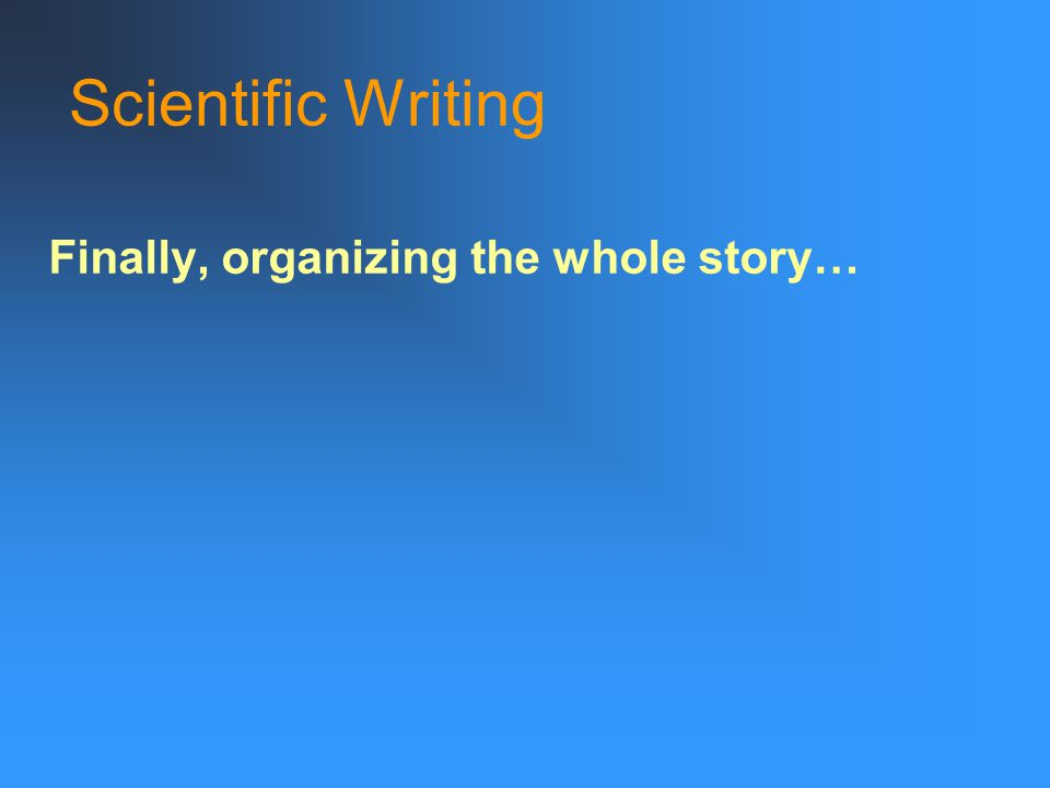 Scientific Writing Finally, organizing the whole story…