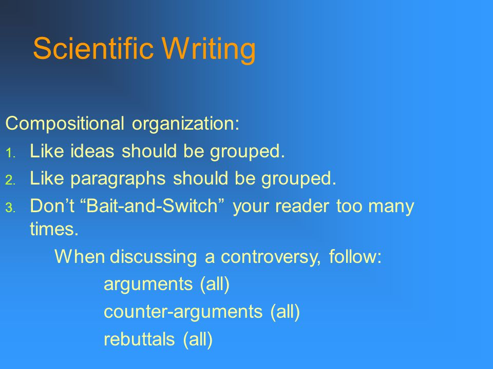 Scientific Writing Compositional organization: 1. Like ideas should be grouped.