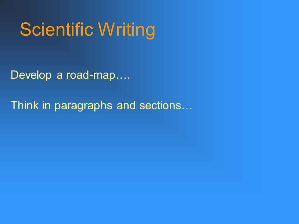 Scientific Writing Develop a road-map…. Think in paragraphs and sections…