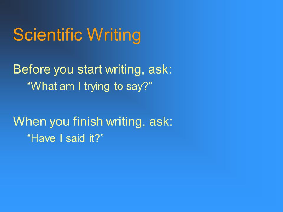 Scientific Writing Before you start writing, ask: What am I trying to say When you finish writing, ask: Have I said it