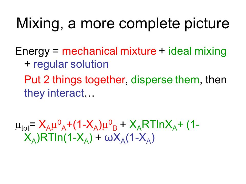 Mixing, a more complete picture Energy = mechanical mixture + ideal mixing + regular solution Put 2 things together, disperse them, then they interact…  tot = X A  0 A +(1-X A )  0 B + X A RTlnX A + (1- X A )RTln(1-X A ) + ωX A (1-X A )
